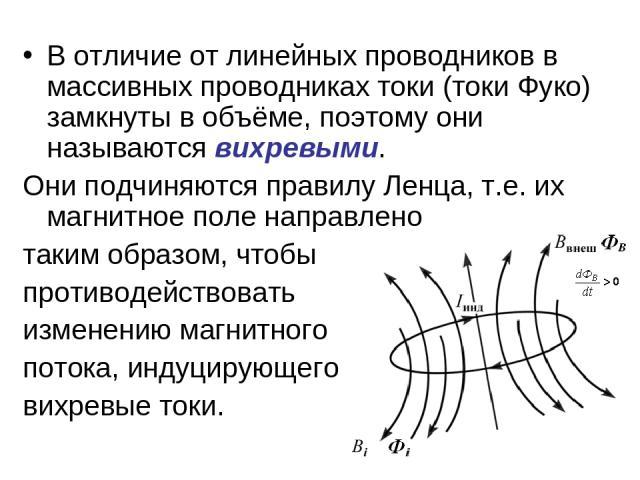 В отличие от линейных проводников в массивных проводниках токи (токи Фуко) замкнуты в объёме, поэтому они называются вихревыми. Они подчиняются правилу Ленца, т.е. их магнитное поле направлено таким образом, чтобы противодействовать изменению магнит…