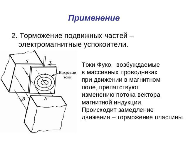 Применение 2. Торможение подвижных частей – электромагнитные успокоители. Токи Фуко, возбуждаемые в массивных проводниках при движении в магнитном поле, препятствуют изменению потока вектора магнитной индукции. Происходит замедление движения – тормо…