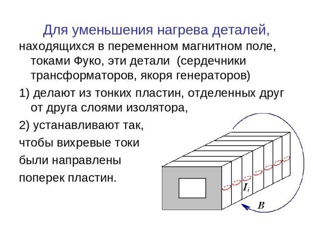 Для уменьшения нагрева деталей, находящихся в переменном магнитном поле, токами Фуко, эти детали (сердечники трансформаторов, якоря генераторов) 1) делают из тонких пластин, отделенных друг от друга слоями изолятора, 2) устанавливают так, чтобы вихр…