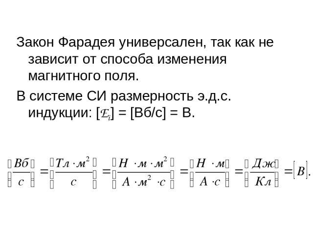 Закон Фарадея универсален, так как не зависит от способа изменения магнитного поля. В системе СИ размерность э.д.с. индукции: [Ei] =[Вб/с]=В.
