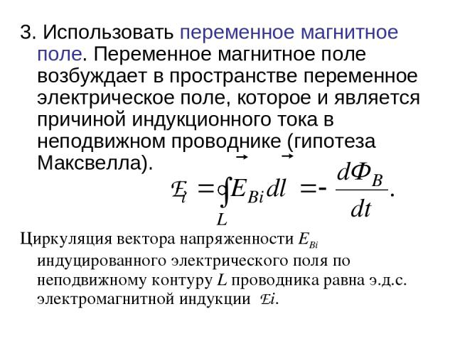 3. Использовать переменное магнитное поле. Переменное магнитное поле возбуждает в пространстве переменное электрическое поле, которое и является причиной индукционного тока в неподвижном проводнике (гипотеза Максвелла). Циркуляция вектора напряженно…