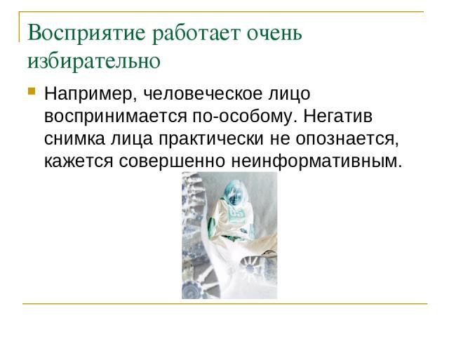 Восприятие работает очень избирательно Например, человеческое лицо воспринимается по-особому. Негатив снимка лица практически не опознается, кажется совершенно неинформативным.