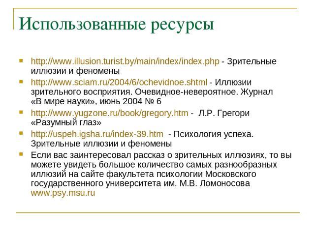 Использованные ресурсы http://www.illusion.turist.by/main/index/index.php - Зрительные иллюзии и феномены http://www.sciam.ru/2004/6/ochevidnoe.shtml - Иллюзии зрительного восприятия. Очевидное-невероятное. Журнал «В мире науки», июнь 2004 № 6 http:…