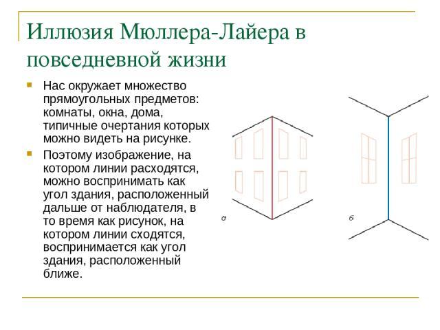 Иллюзия Мюллера-Лайера в повседневной жизни Нас окружает множество прямоугольных предметов: комнаты, окна, дома, типичные очертания которых можно видеть на рисунке. Поэтому изображение, на котором линии расходятся, можно воспринимать как угол здания…