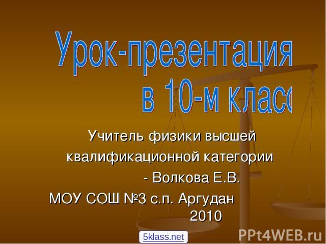 Учитель физики высшей квалификационной категории - Волкова Е.В. МОУ СОШ №3 с.п. Аргудан 2010 5klass.net