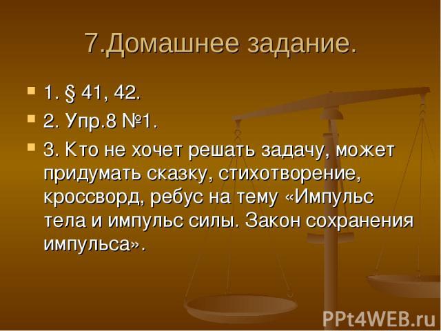 7.Домашнее задание. 1. § 41, 42. 2. Упр.8 №1. 3. Кто не хочет решать задачу, может придумать сказку, стихотворение, кроссворд, ребус на тему «Импульс тела и импульс силы. Закон сохранения импульса».