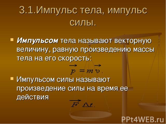 3.1.Импульс тела, импульс силы. Импульсом тела называют векторную величину, равную произведению массы тела на его скорость: Импульсом силы называют произведение силы на время ее действия