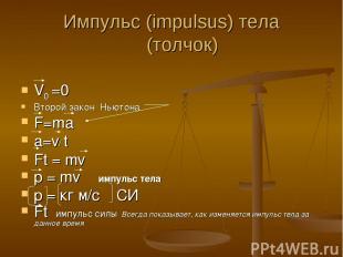 Импульс (impulsus) тела (толчок) V0 =0 Второй закон Ньютона F=ma a=v/ t Ft = mv