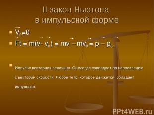 II закон Ньютона в импульсной форме V0=0 Ft = m(v- v0) = mv – mv0 = p – p0 Импул