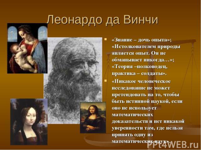 Леонардо да Винчи «Знание – дочь опыта»; «Истолкователем природы является опыт. Он не обманывает никогда…»; «Теория –полководец, практика – солдаты». «Никакое человеческое исследование не может претендовать на то, чтобы быть истинной наукой, если он…