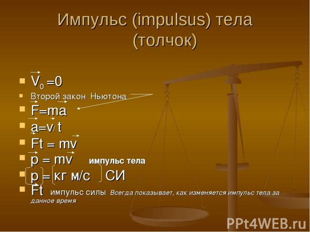 Импульс (impulsus) тела (толчок) V0 =0 Второй закон Ньютона F=ma a=v/ t Ft = mv p = mv импульс тела p = кг м/с СИ Ft импульс силы Всегда показывает, как изменяется импульс тела за данное время