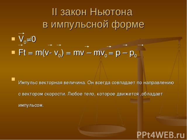 II закон Ньютона в импульсной форме V0=0 Ft = m(v- v0) = mv – mv0 = p – p0 Импульс векторная величина. Он всегда совпадает по направлению с вектором скорости. Любое тело, которое движется ,обладает импульсом.