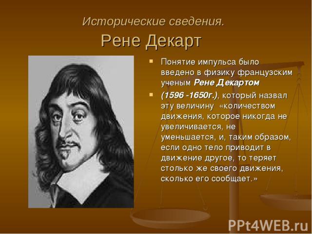 Исторические сведения. Рене Декарт Понятие импульса было введено в физику французским ученым Рене Декартом (1596 -1650г.), который назвал эту величину «количеством движения, которое никогда не увеличивается, не уменьшается, и, таким образом, если од…