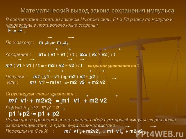 Математический вывод закона сохранения импульса В соответствие с третьим законом Ньютона силы F1 и F2 равны по модулю и направлены в противоположные стороны: F 1= -F 1 По 2 закону : m 1a 1=- m 2a2 Ускорение : a1= ( v1 /- v1 ) / t ; a2= ( v2 /- v2 ) …