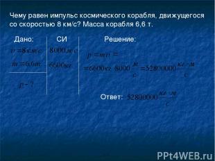 Чему равен импульс космического корабля, движущегося со скоростью 8 км/с? Масса