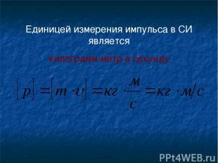 Единицей измерения импульса в СИ является килограмм-метр в секунду