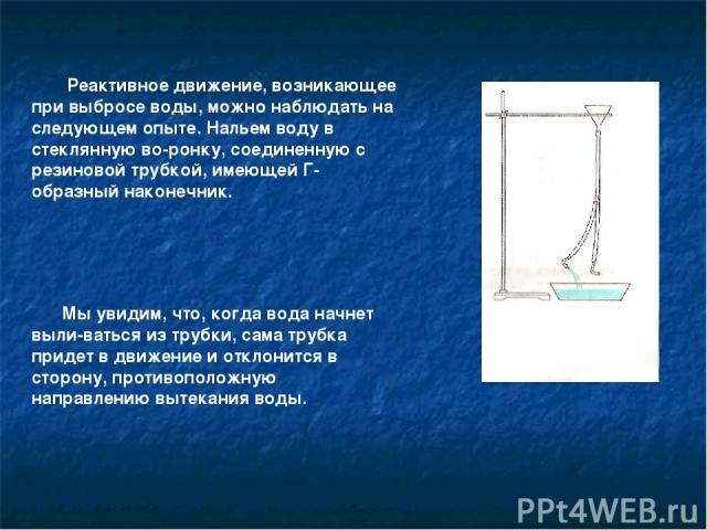 Реактивное движение, возникающее при выбросе воды, можно наблюдать на следующем опыте. Нальем воду в стеклянную во ронку, соединенную с резиновой трубкой, имеющей Г-образный наконечник. Мы увидим, что, когда вода начнет выли ваться из трубки, сама т…