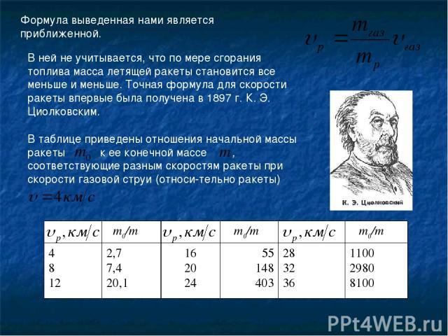 Формула выведенная нами является приближенной. В ней не учитывается, что по мере сгорания топлива масса летящей ракеты становится все меньше и меньше. Точная формула для скорости ракеты впервые была получена в 1897 г. К. Э. Циолковским. В таблице пр…