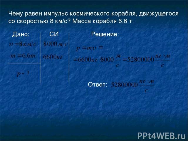 Чему равен импульс космического корабля, движущегося со скоростью 8 км/с? Масса корабля 6,6 т. Дано: Решение: СИ Ответ: