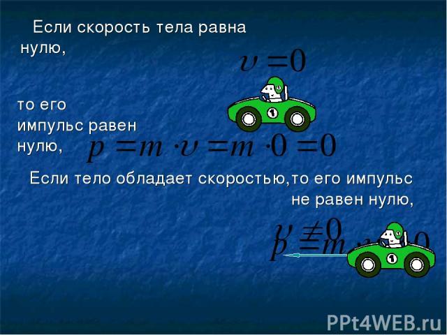Если тело обладает скоростью, Если скорость тела равна нулю, то его импульс равен нулю, то его импульс не равен нулю,