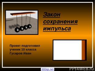 Закон сохранения импульса Проект подготовил ученик 10 класса Гусаров Иван 900igr