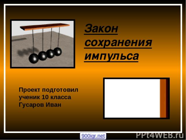 Закон сохранения импульса Проект подготовил ученик 10 класса Гусаров Иван 900igr.net