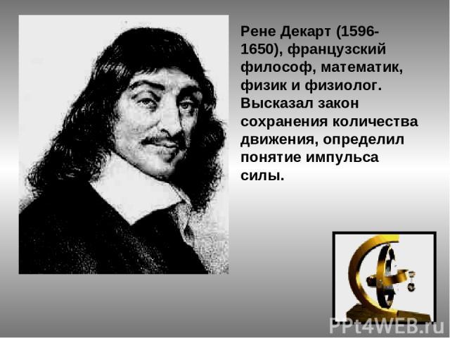 Рене Декарт (1596-1650), французский философ, математик, физик и физиолог. Высказал закон сохранения количества движения, определил понятие импульса силы.