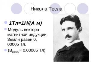 Никола Тесла 1Тл=1Н/(А. м) Модуль вектора магнитной индукции Земли равен 0, 0000