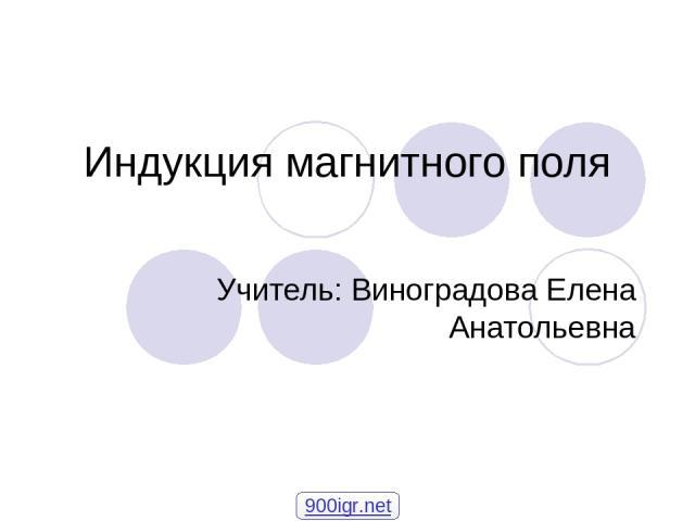 Индукция магнитного поля Учитель: Виноградова Елена Анатольевна 900igr.net