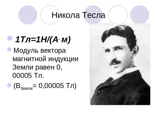 Никола Тесла 1Тл=1Н/(А. м) Модуль вектора магнитной индукции Земли равен 0, 00005 Тл. (ВЗемли= 0,00005 Тл)