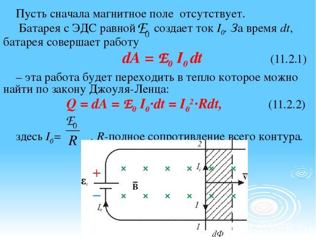 Пусть сначала магнитное поле отсутствует. Батарея с ЭДС равной создает ток I0. За время dt, батарея совершает работу dA = E0 I0 dt (11.2.1) – эта работа будет переходить в тепло которое можно найти по закону Джоуля-Ленца: Q = dA = E0 I0·dt = I02·Rdt…