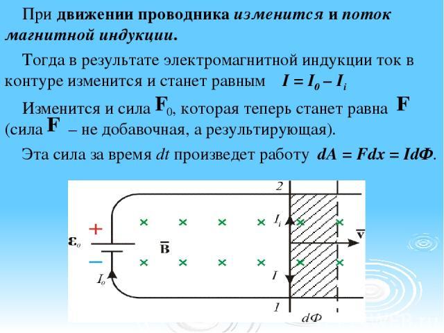 При движении проводника изменится и поток магнитной индукции. Тогда в результате электромагнитной индукции ток в контуре изменится и станет равным I = I0 – Ii Изменится и сила , которая теперь станет равна (сила – не добавочная, а результирующая). Э…