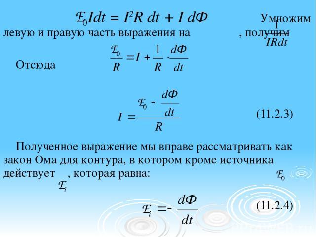 Idt = I2R dt + I dФ Умножим левую и правую часть выражения на , получим Отсюда (11.2.3) Полученное выражение мы вправе рассматривать как закон Ома для контура, в котором кроме источника действует , которая равна: (11.2.4)
