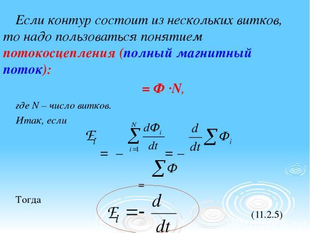 Если контур состоит из нескольких витков, то надо пользоваться понятием потокосцепления (полный магнитный поток): Ψ = Ф ·N, где N – число витков. Итак, если = – = – Ψ = Тогда (11.2.5)