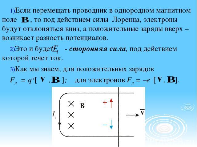 Если перемещать проводник в однородном магнитном поле , то под действием силы Лоренца, электроны будут отклоняться вниз, а положительные заряды вверх – возникает разность потенциалов. Это и будет - сторонняя сила, под действием которой течет ток. Ка…