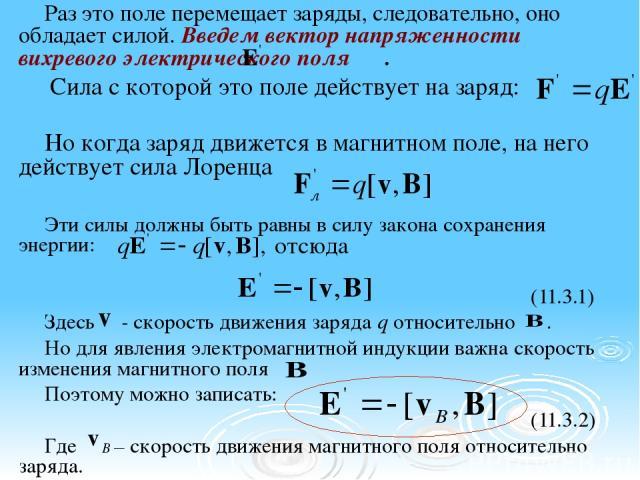 Раз это поле перемещает заряды, следовательно, оно обладает силой. Введем вектор напряженности вихревого электрического поля . Сила с которой это поле действует на заряд: Но когда заряд движется в магнитном поле, на него действует сила Лоренца Эти с…