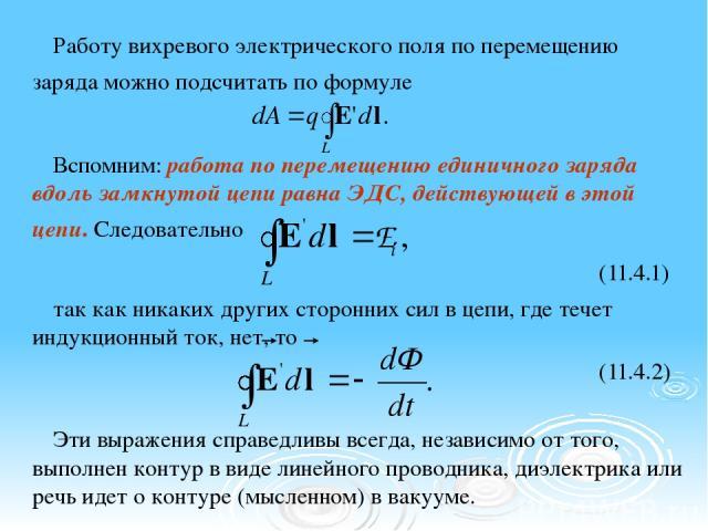 Работу вихревого электрического поля по перемещению заряда можно подсчитать по формуле Вспомним: работа по перемещению единичного заряда вдоль замкнутой цепи равна ЭДС, действующей в этой цепи. Следовательно (11.4.1) так как никаких других сторонних…