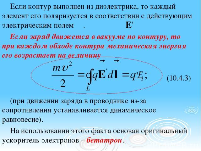 Если контур выполнен из диэлектрика, то каждый элемент его поляризуется в соответствии с действующим электрическим полем . Если заряд движется в вакууме по контуру, то при каждом обходе контура механическая энергия его возрастает на величину (10.4.3…