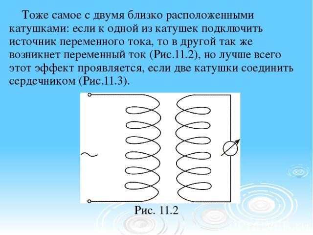 Тоже самое с двумя близко расположенными катушками: если к одной из катушек подключить источник переменного тока, то в другой так же возникнет переменный ток (Рис.11.2), но лучше всего этот эффект проявляется, если две катушки соединить сердечником …