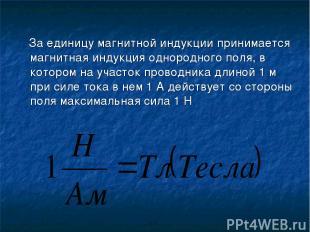 За единицу магнитной индукции принимается магнитная индукция однородного поля, в