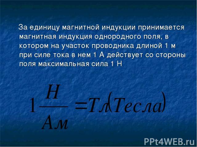 За единицу магнитной индукции принимается магнитная индукция однородного поля, в котором на участок проводника длиной 1 м при силе тока в нем 1 А действует со стороны поля максимальная сила 1 Н