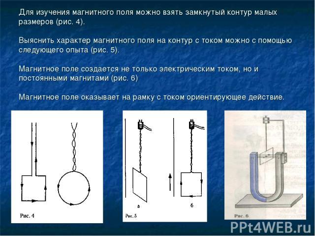 Для изучения магнитного поля можно взять замкнутый контур малых размеров (рис. 4). Выяснить характер магнитного поля на контур с током можно с помощью следующего опыта (рис. 5). Магнитное поле создается не только электрическим током, но и постоянным…