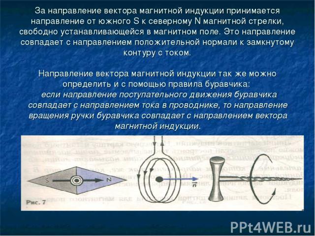 За направление вектора магнитной индукции принимается направление от южного S к северному N магнитной стрелки, свободно устанавливающейся в магнитном поле. Это направление совпадает с направлением положительной нормали к замкнутому контуру с током. …