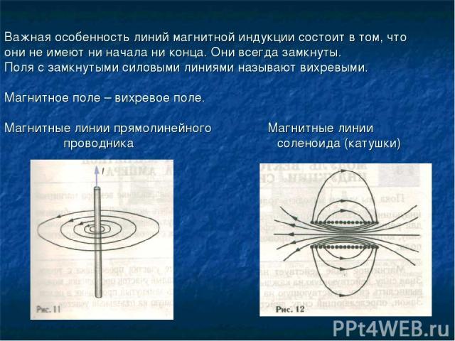 Важная особенность линий магнитной индукции состоит в том, что они не имеют ни начала ни конца. Они всегда замкнуты. Поля с замкнутыми силовыми линиями называют вихревыми. Магнитное поле – вихревое поле. Магнитные линии прямолинейного Магнитные лини…