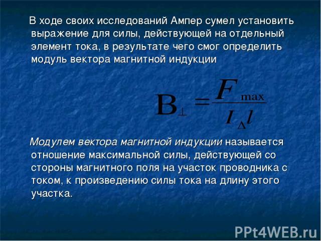В ходе своих исследований Ампер сумел установить выражение для силы, действующей на отдельный элемент тока, в результате чего смог определить модуль вектора магнитной индукции Модулем вектора магнитной индукции называется отношение максимальной силы…