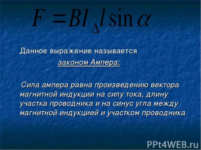Данное выражение называется законом Ампера: Сила ампера равна произведению вектора магнитной индукции на силу тока, длину участка проводника и на синус угла между магнитной индукцией и участком проводника
