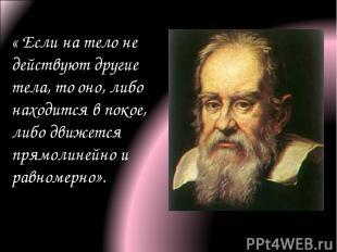 « Если на тело не действуют другие тела, то оно, либо находится в покое, либо дв