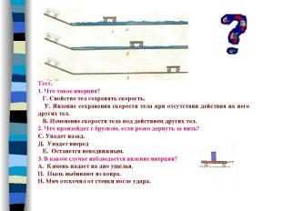 Тест. 1. Что такое инерция? Г. Свойство тел сохранять скорость. У. Явление сохра