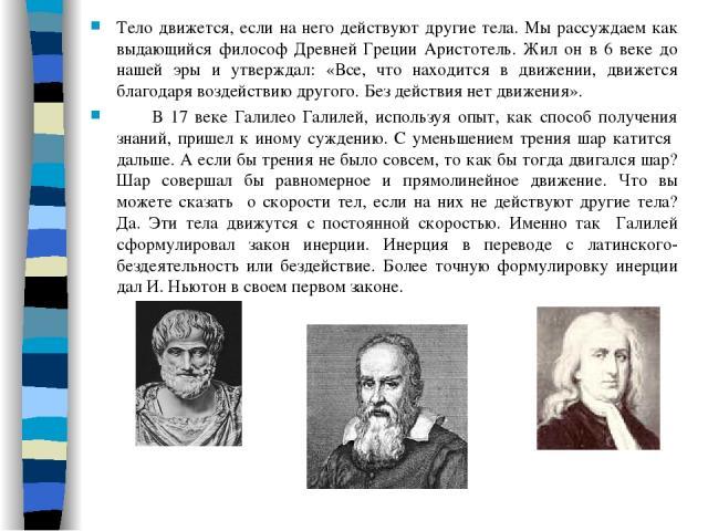 Тело движется, если на него действуют другие тела. Мы рассуждаем как выдающийся философ Древней Греции Аристотель. Жил он в 6 веке до нашей эры и утверждал: «Все, что находится в движении, движется благодаря воздействию другого. Без действия нет дви…