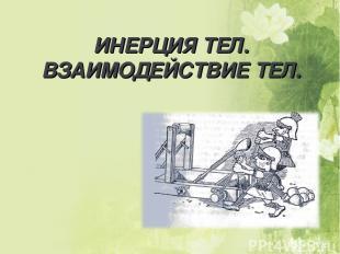 ИНЕРЦИЯ ТЕЛ. ВЗАИМОДЕЙСТВИЕ ТЕЛ.